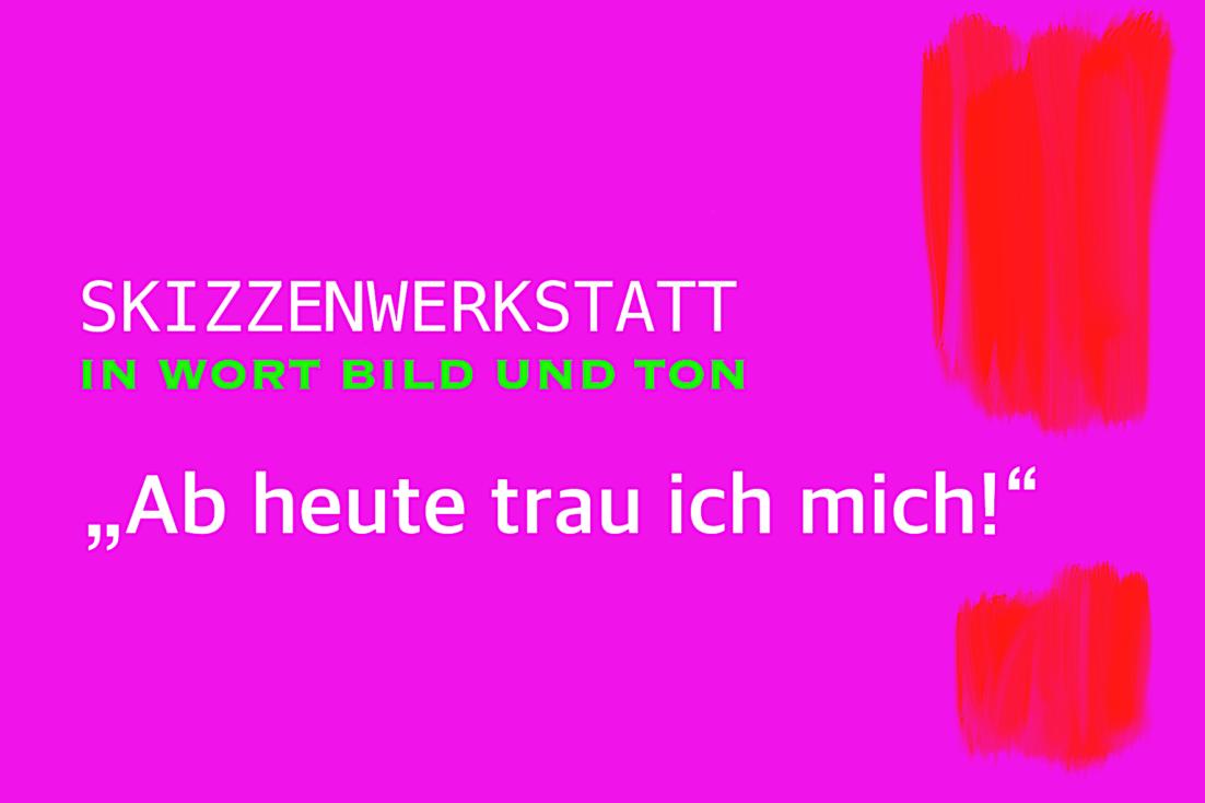 Skizzenwerkstatt in Wort Bild und Ton - Ab heute trau ich mich! Brigitte Windt, Berlin 2020